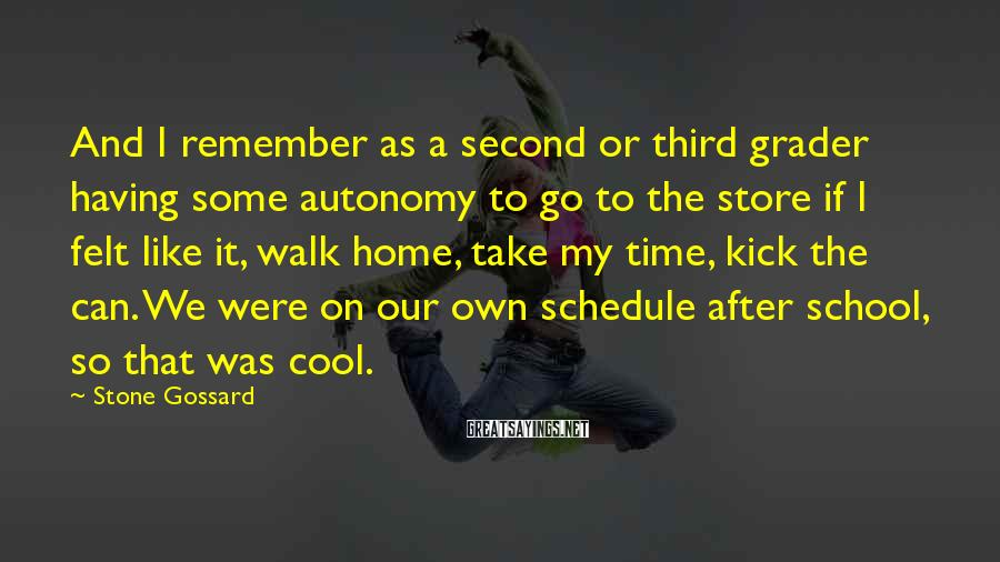 Stone Gossard Sayings: And I remember as a second or third grader having some autonomy to go to