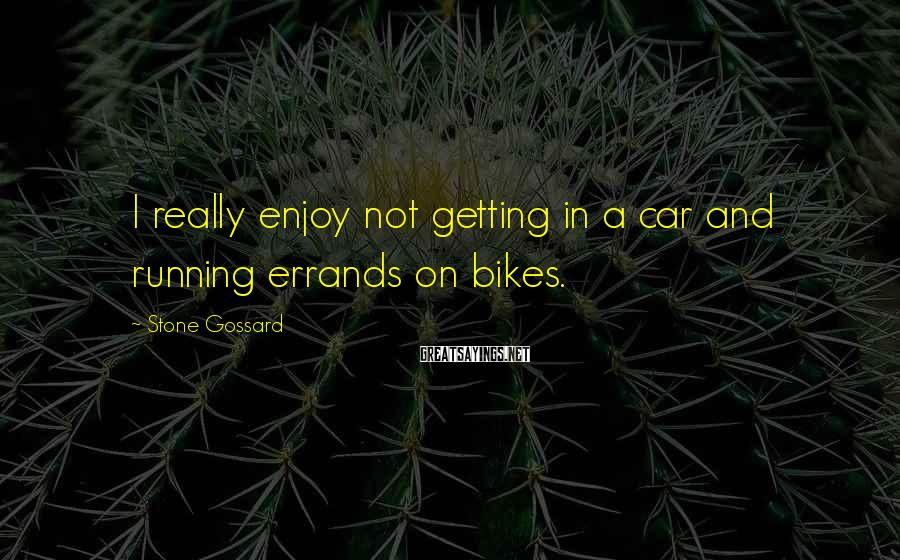 Stone Gossard Sayings: I really enjoy not getting in a car and running errands on bikes.