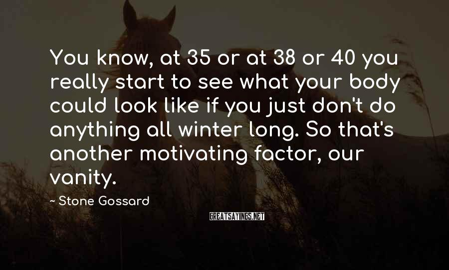 Stone Gossard Sayings: You know, at 35 or at 38 or 40 you really start to see what