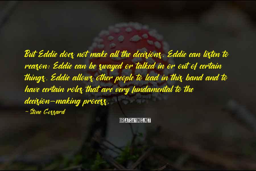 Stone Gossard Sayings: But Eddie does not make all the decisions. Eddie can listen to reason; Eddie can
