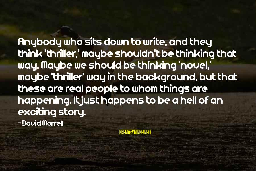 Stoning Of Soraya Sayings By David Morrell: Anybody who sits down to write, and they think 'thriller,' maybe shouldn't be thinking that