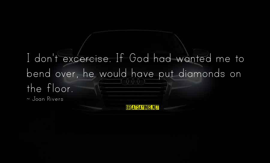 Stoning Of Soraya Sayings By Joan Rivers: I don't excercise. If God had wanted me to bend over, he would have put