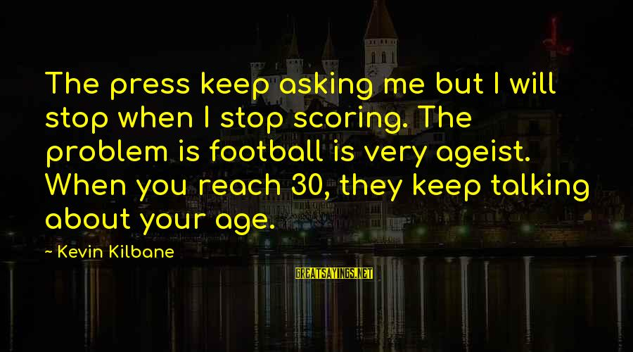 Stop Asking About Me Sayings By Kevin Kilbane: The press keep asking me but I will stop when I stop scoring. The problem
