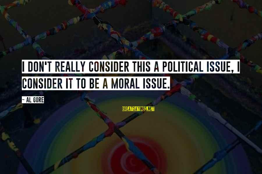 Stop Feeling Sorry For Yourself And You Will Be Happy Sayings By Al Gore: I don't really consider this a political issue, I consider it to be a moral
