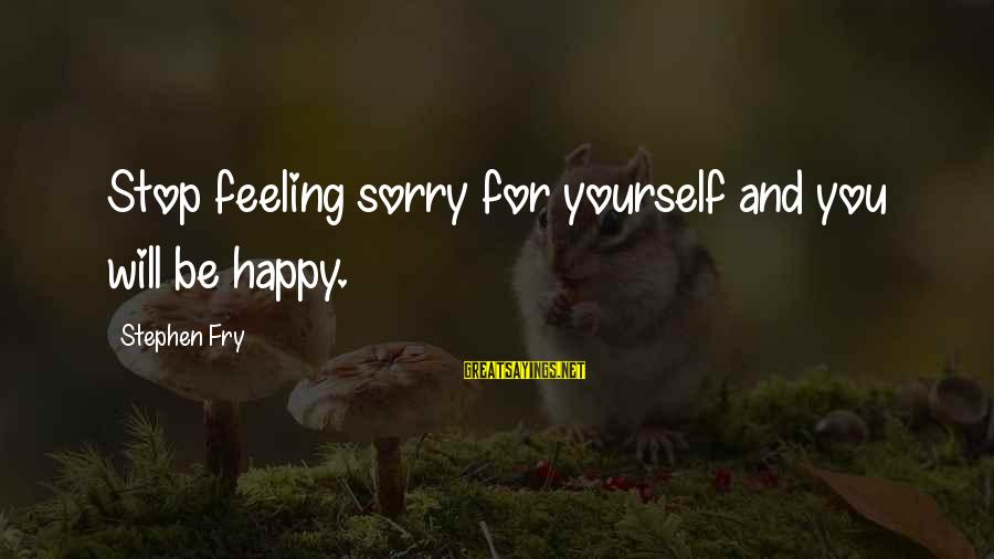 Stop Feeling Sorry For Yourself And You Will Be Happy Sayings By Stephen Fry: Stop feeling sorry for yourself and you will be happy.