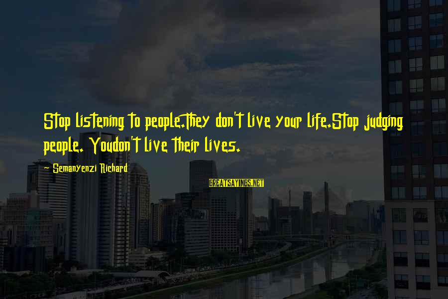Stop Judging My Life Sayings By Semanyenzi Richard: Stop listening to people.They don't live your life.Stop judging people. Youdon't live their lives.