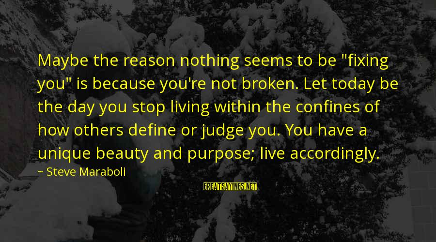 "Stop Judging My Life Sayings By Steve Maraboli: Maybe the reason nothing seems to be ""fixing you"" is because you're not broken. Let"