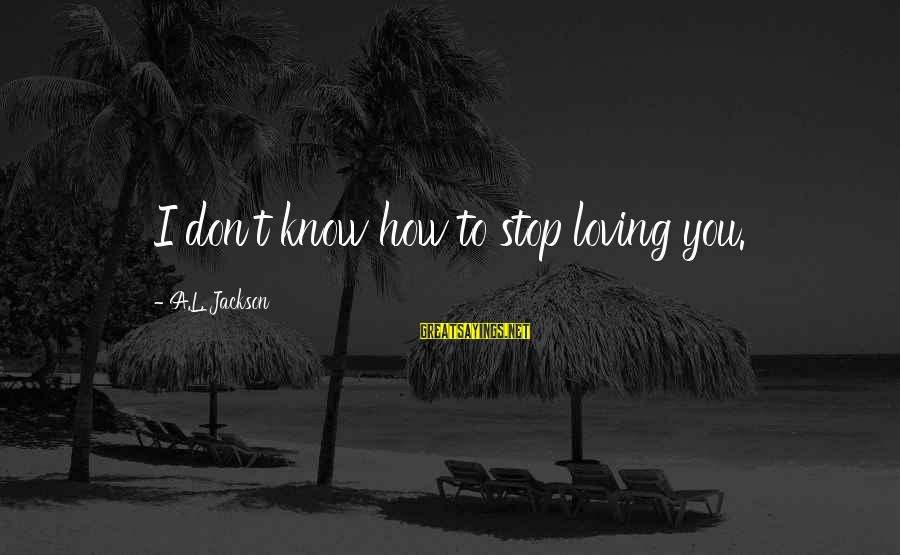 Stop Loving You Sayings By A.L. Jackson: I don't know how to stop loving you.