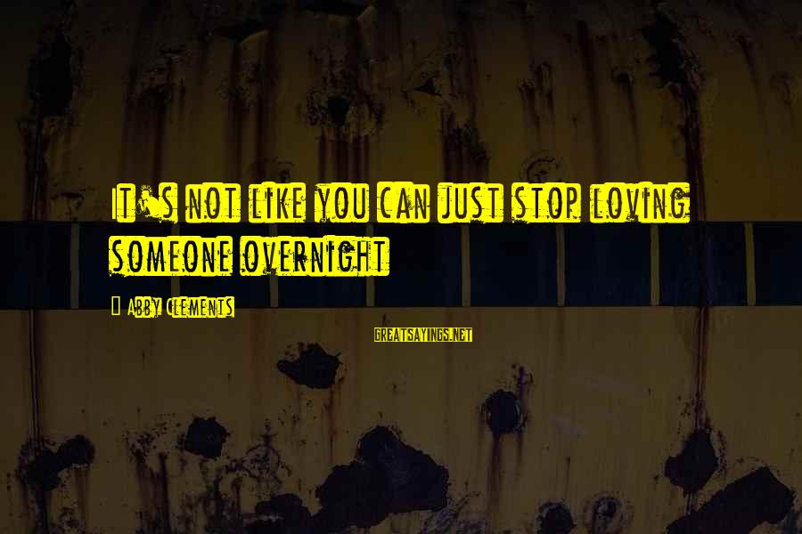 Stop Loving You Sayings By Abby Clements: It's not like you can just stop loving someone overnight