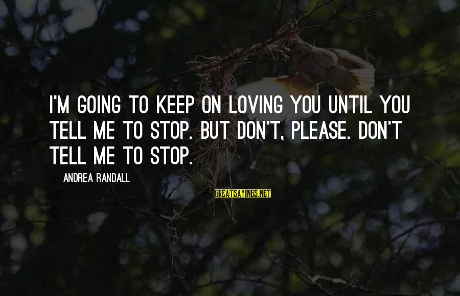 Stop Loving You Sayings By Andrea Randall: I'm going to keep on loving you until you tell me to stop. But don't,