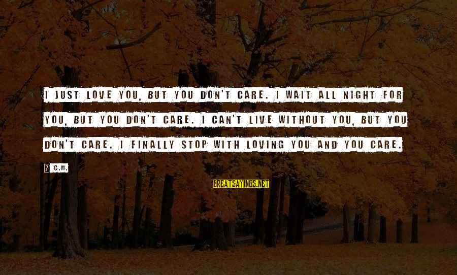 Stop Loving You Sayings By C.M.: I just love you, but you don't care. I wait all night for you, but