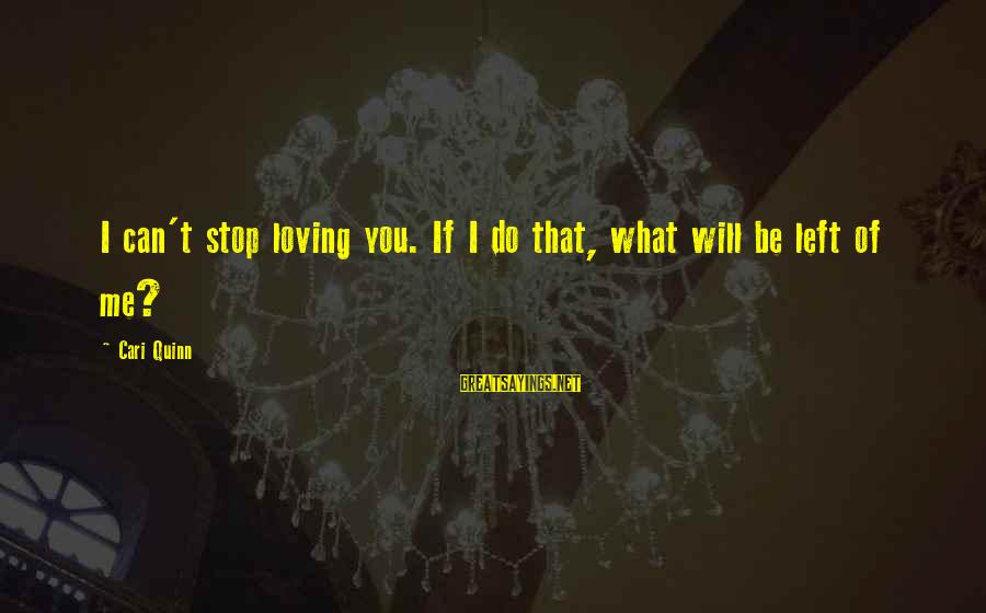 Stop Loving You Sayings By Cari Quinn: I can't stop loving you. If I do that, what will be left of me?
