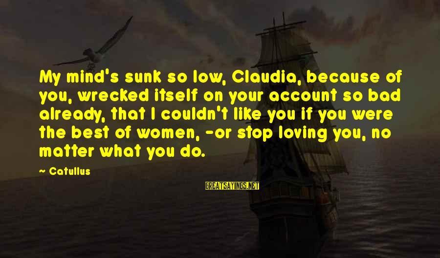 Stop Loving You Sayings By Catullus: My mind's sunk so low, Claudia, because of you, wrecked itself on your account so