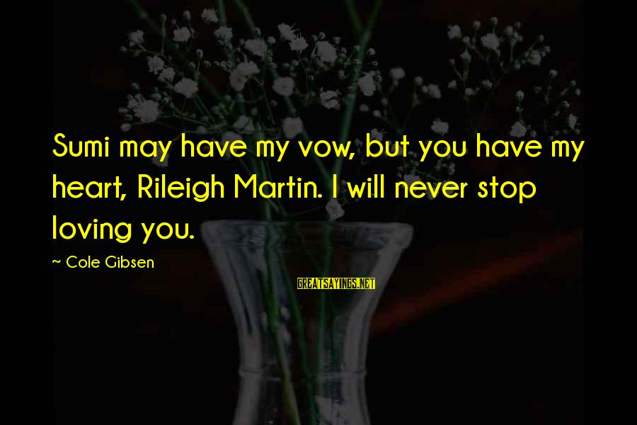 Stop Loving You Sayings By Cole Gibsen: Sumi may have my vow, but you have my heart, Rileigh Martin. I will never