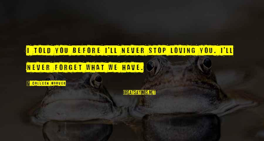 Stop Loving You Sayings By Colleen Hoover: I told you before I'll never stop loving you. I'll never forget what we have.