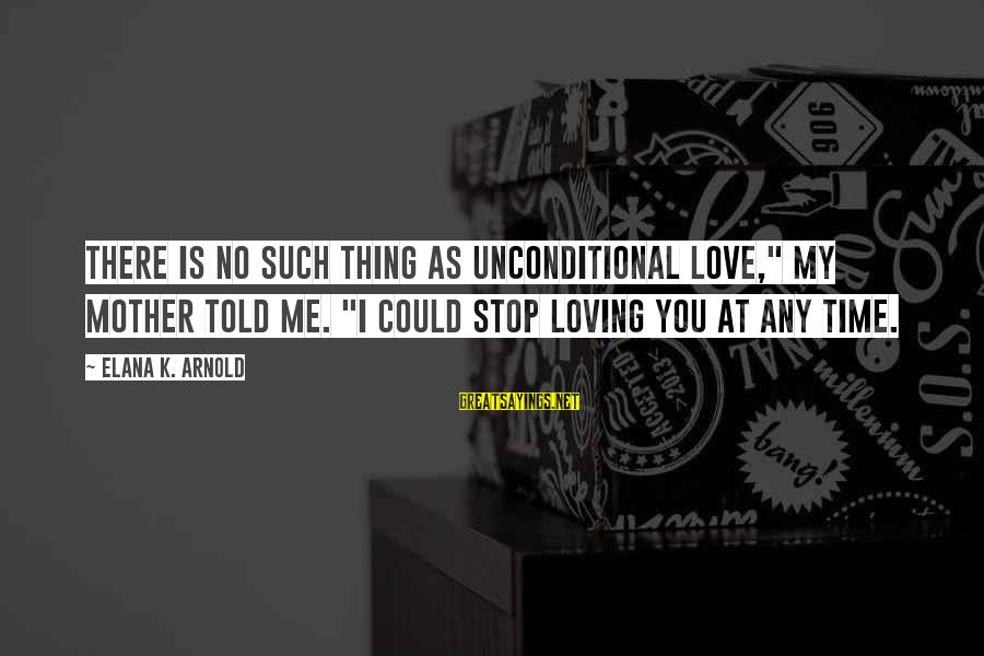 """Stop Loving You Sayings By Elana K. Arnold: There is no such thing as unconditional love,"""" my mother told me. """"I could stop"""