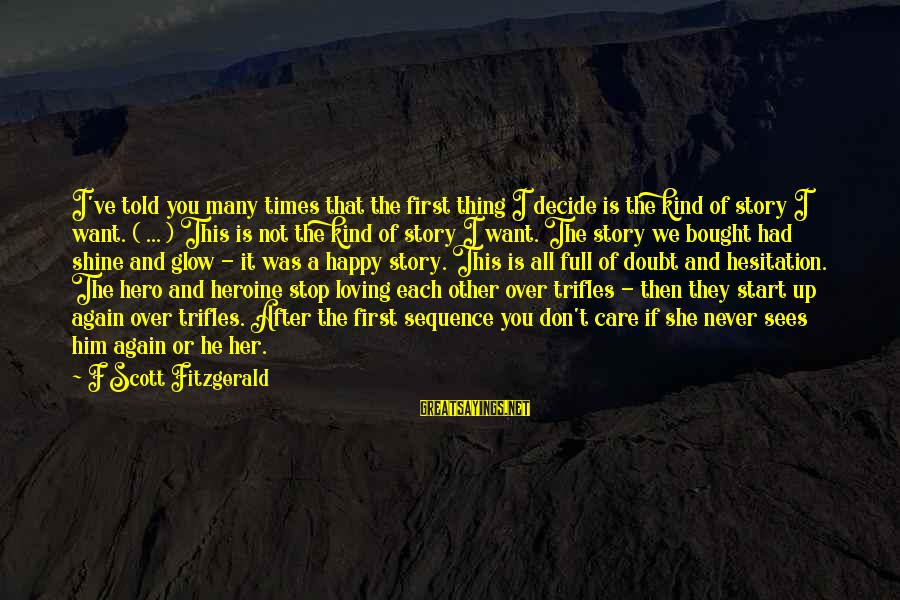 Stop Loving You Sayings By F Scott Fitzgerald: I've told you many times that the first thing I decide is the kind of