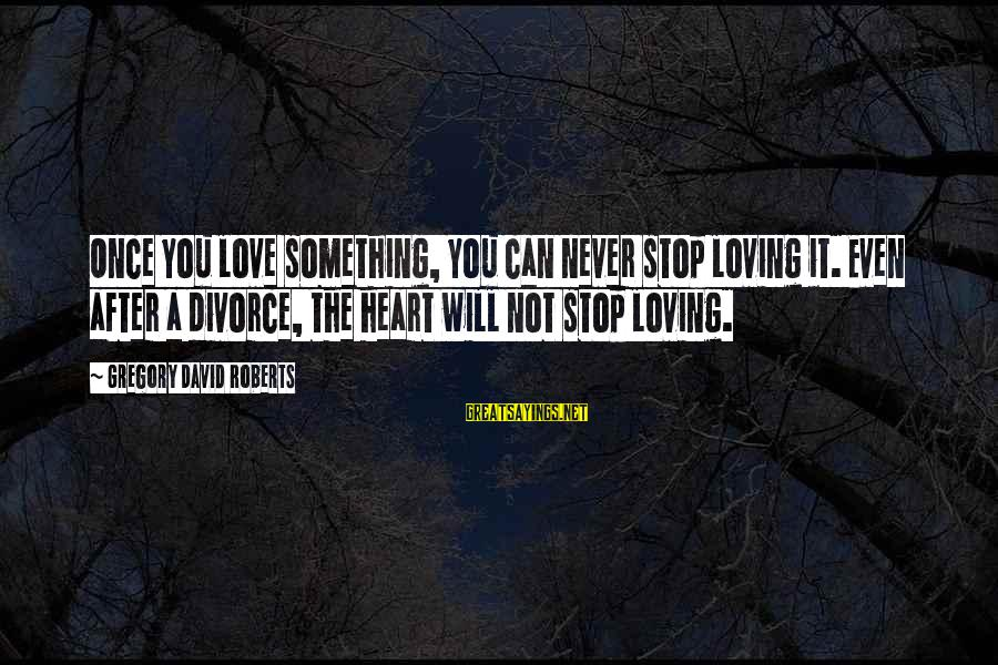 Stop Loving You Sayings By Gregory David Roberts: Once you love something, you can never stop loving it. Even after a divorce, the