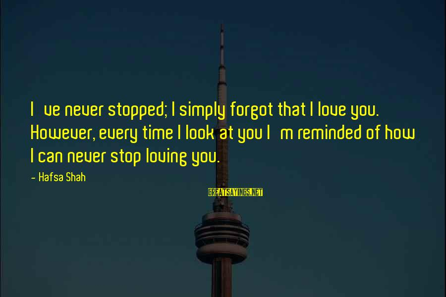 Stop Loving You Sayings By Hafsa Shah: I've never stopped; I simply forgot that I love you. However, every time I look