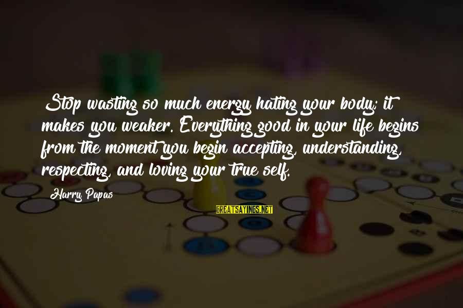 Stop Loving You Sayings By Harry Papas: Stop wasting so much energy hating your body; it makes you weaker. Everything good in