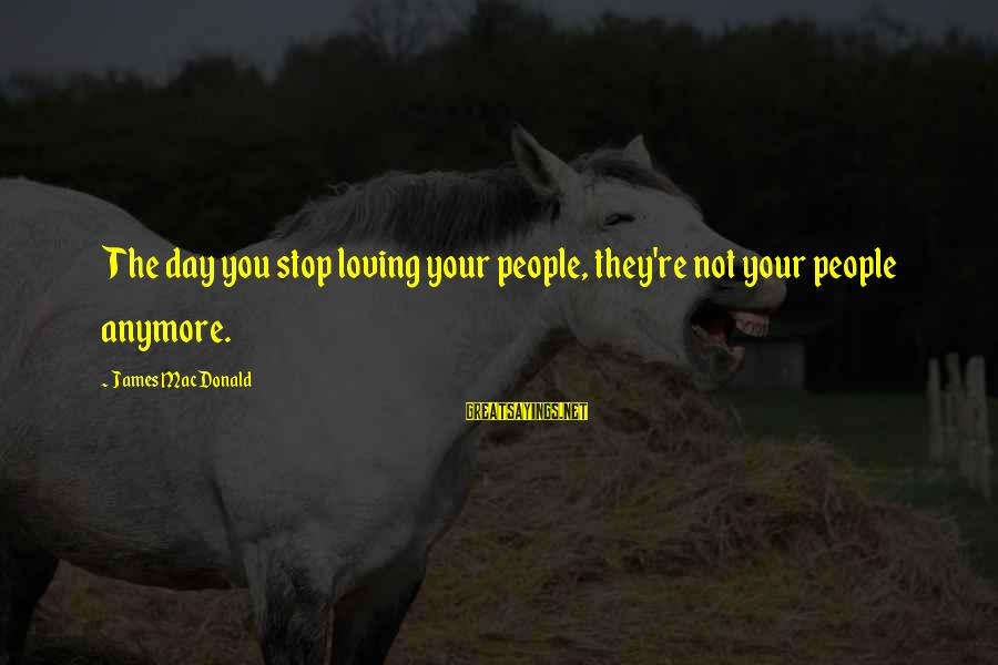 Stop Loving You Sayings By James MacDonald: The day you stop loving your people, they're not your people anymore.