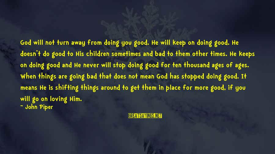 Stop Loving You Sayings By John Piper: God will not turn away from doing you good. He will keep on doing good.