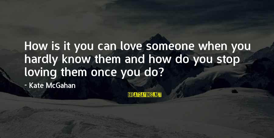 Stop Loving You Sayings By Kate McGahan: How is it you can love someone when you hardly know them and how do