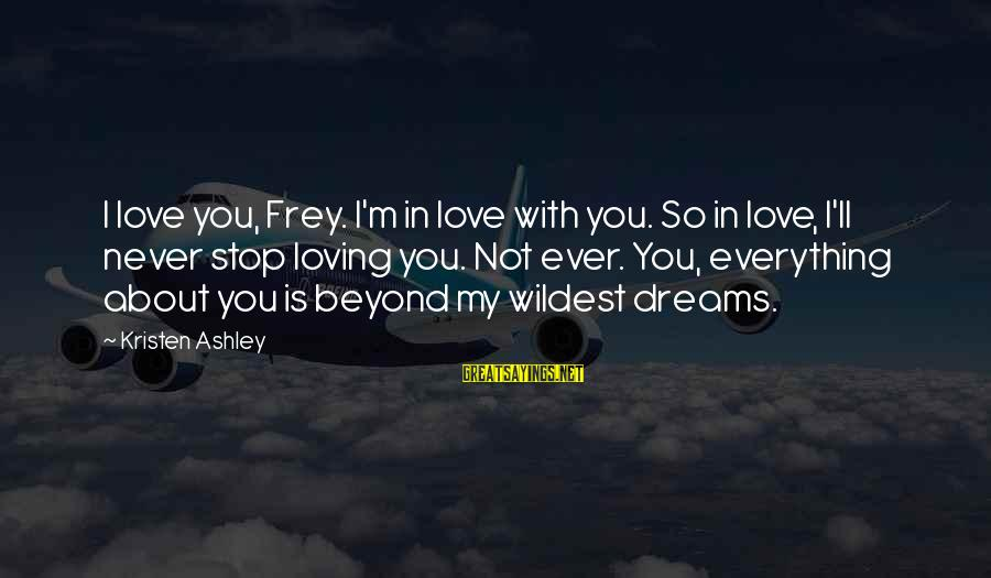 Stop Loving You Sayings By Kristen Ashley: I love you, Frey. I'm in love with you. So in love, I'll never stop