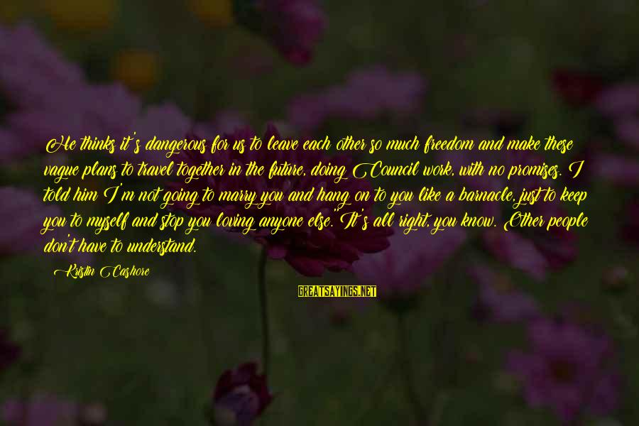 Stop Loving You Sayings By Kristin Cashore: He thinks it's dangerous for us to leave each other so much freedom and make