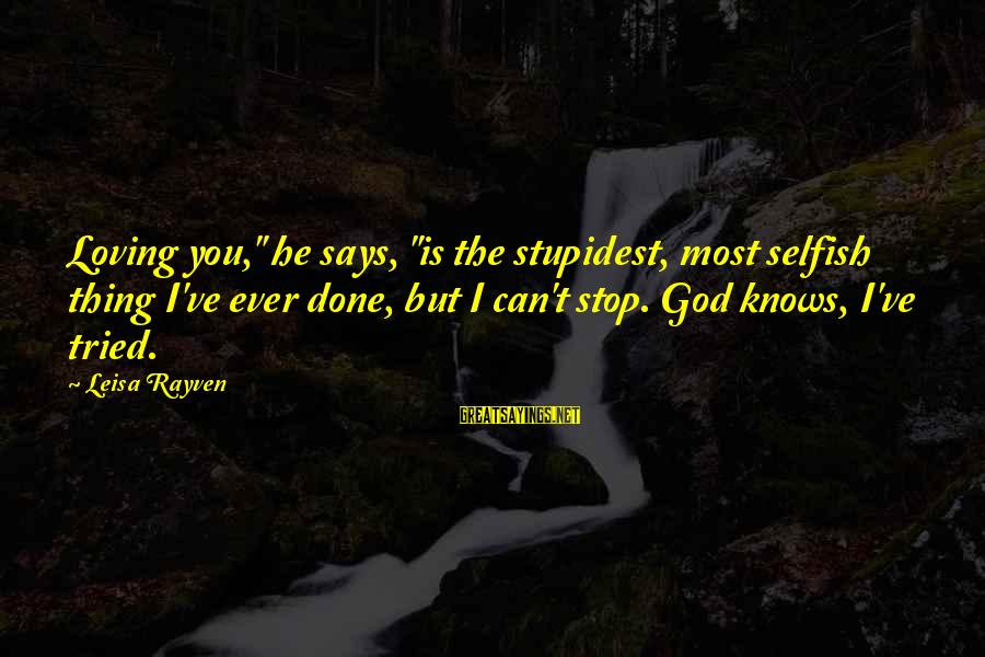 """Stop Loving You Sayings By Leisa Rayven: Loving you,"""" he says, """"is the stupidest, most selfish thing I've ever done, but I"""