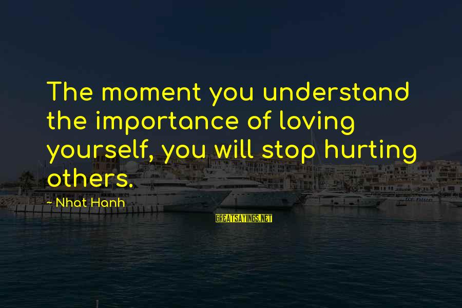 Stop Loving You Sayings By Nhat Hanh: The moment you understand the importance of loving yourself, you will stop hurting others.