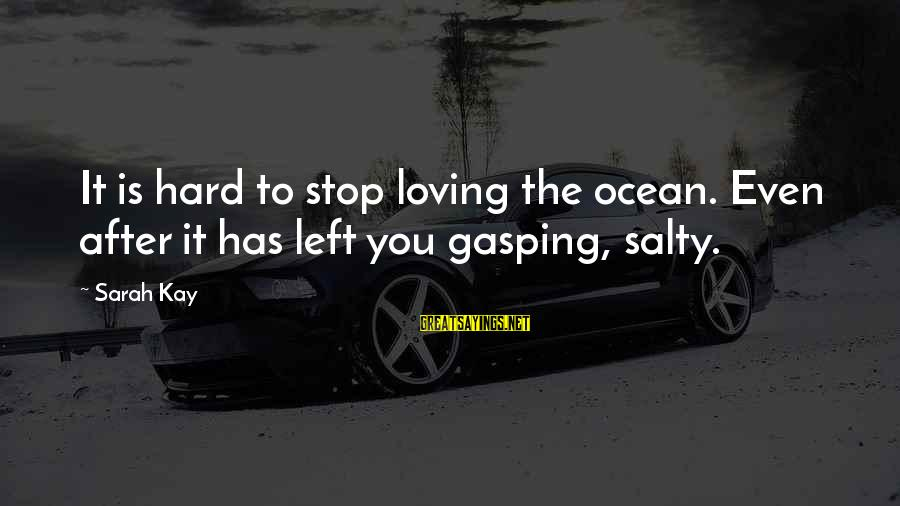 Stop Loving You Sayings By Sarah Kay: It is hard to stop loving the ocean. Even after it has left you gasping,