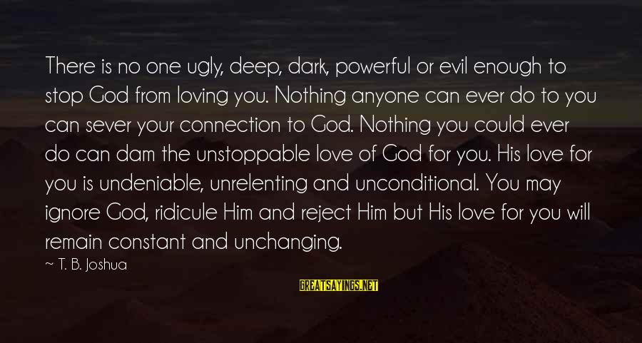 Stop Loving You Sayings By T. B. Joshua: There is no one ugly, deep, dark, powerful or evil enough to stop God from