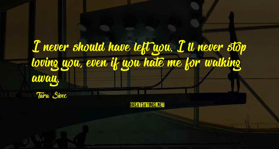 Stop Loving You Sayings By Tara Sivec: I never should have left you. I'll never stop loving you, even if you hate