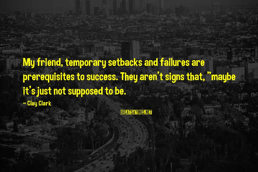 """Stop Mocking Sayings By Clay Clark: My friend, temporary setbacks and failures are prerequisites to success. They aren't signs that, """"maybe"""