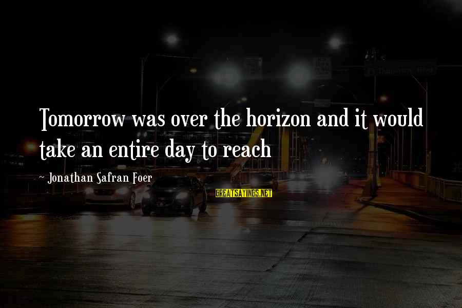Stop Mocking Sayings By Jonathan Safran Foer: Tomorrow was over the horizon and it would take an entire day to reach