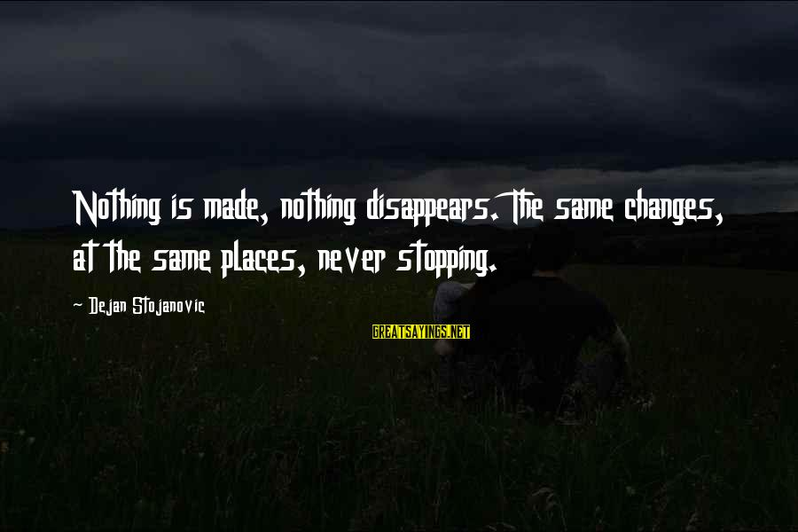 Stopping At Nothing Sayings By Dejan Stojanovic: Nothing is made, nothing disappears. The same changes, at the same places, never stopping.