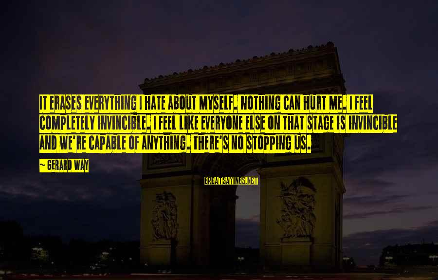 Stopping At Nothing Sayings By Gerard Way: It erases everything I hate about myself. Nothing can hurt me. I feel completely invincible.