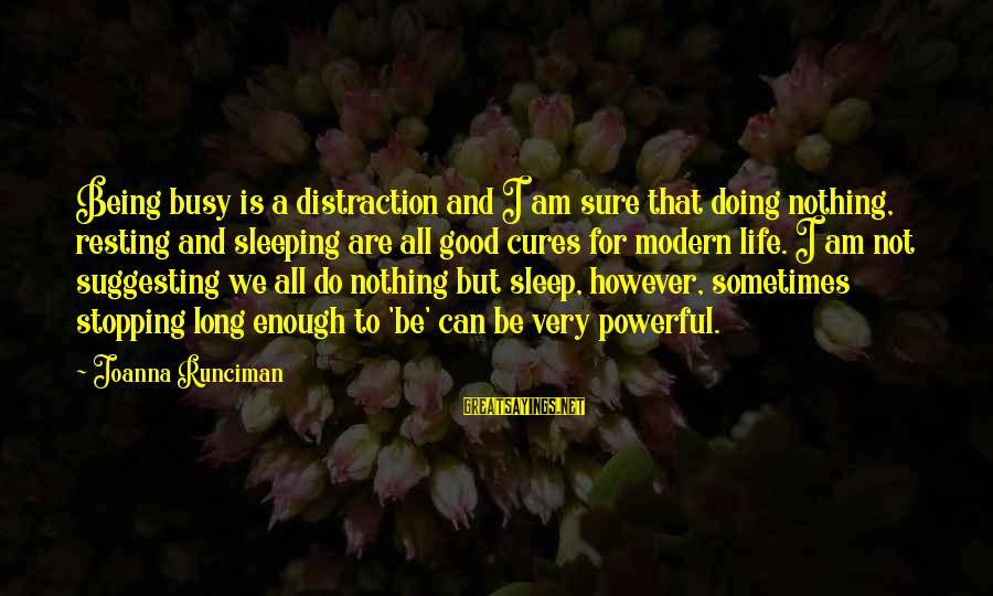 Stopping At Nothing Sayings By Joanna Runciman: Being busy is a distraction and I am sure that doing nothing, resting and sleeping