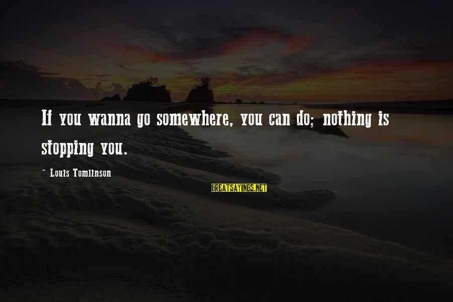 Stopping At Nothing Sayings By Louis Tomlinson: If you wanna go somewhere, you can do; nothing is stopping you.