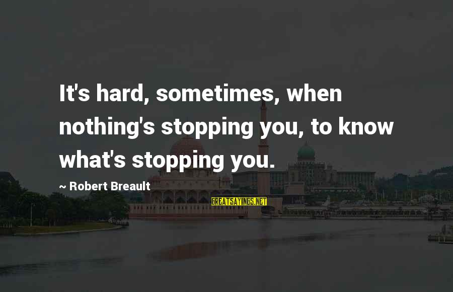 Stopping At Nothing Sayings By Robert Breault: It's hard, sometimes, when nothing's stopping you, to know what's stopping you.