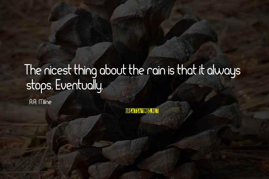 Stops Sayings By A.A. Milne: The nicest thing about the rain is that it always stops. Eventually.