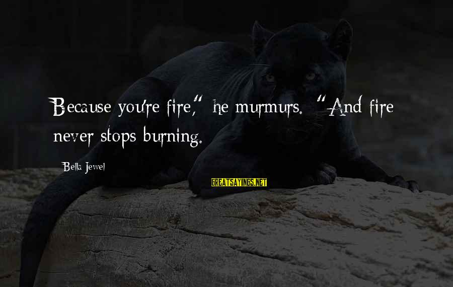 """Stops Sayings By Bella Jewel: Because you're fire,"""" he murmurs. """"And fire never stops burning."""