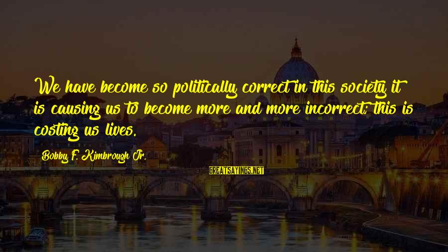 Stops Sayings By Bobby F. Kimbrough Jr.: We have become so politically correct in this society it is causing us to become