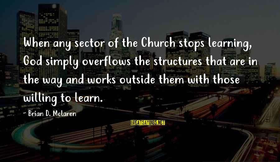 Stops Sayings By Brian D. McLaren: When any sector of the Church stops learning, God simply overflows the structures that are