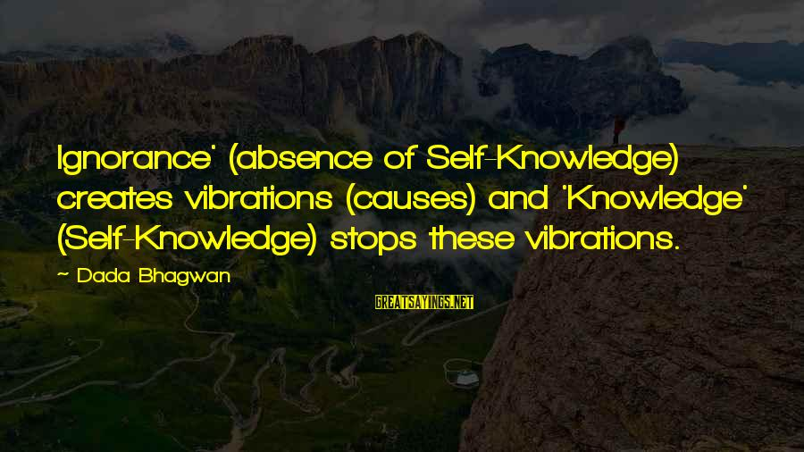 Stops Sayings By Dada Bhagwan: Ignorance' (absence of Self-Knowledge) creates vibrations (causes) and 'Knowledge' (Self-Knowledge) stops these vibrations.