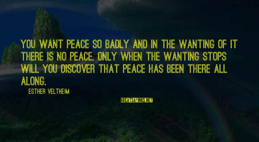 Stops Sayings By Esther Veltheim: You want peace so badly and in the wanting of it there is no peace.