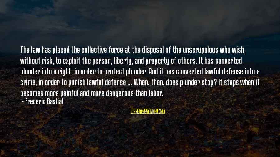 Stops Sayings By Frederic Bastiat: The law has placed the collective force at the disposal of the unscrupulous who wish,