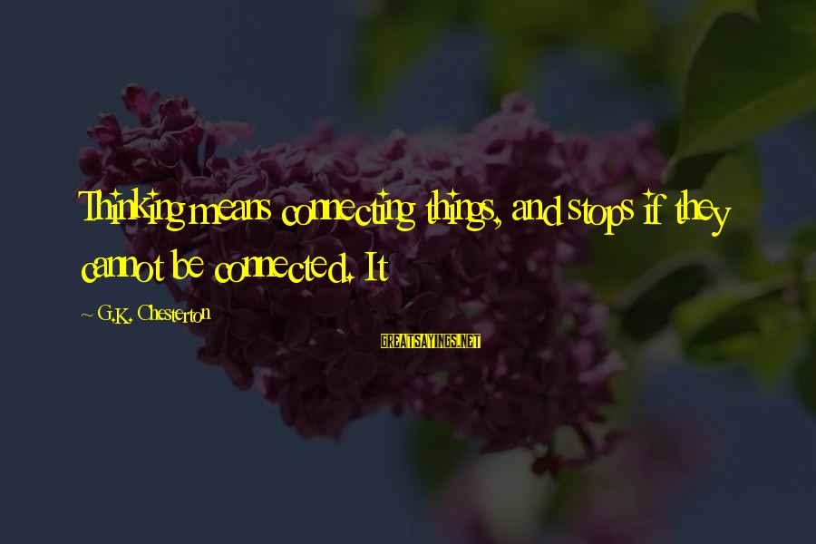 Stops Sayings By G.K. Chesterton: Thinking means connecting things, and stops if they cannot be connected. It
