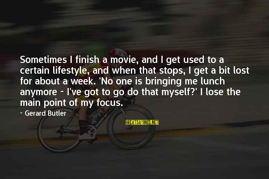 Stops Sayings By Gerard Butler: Sometimes I finish a movie, and I get used to a certain lifestyle, and when